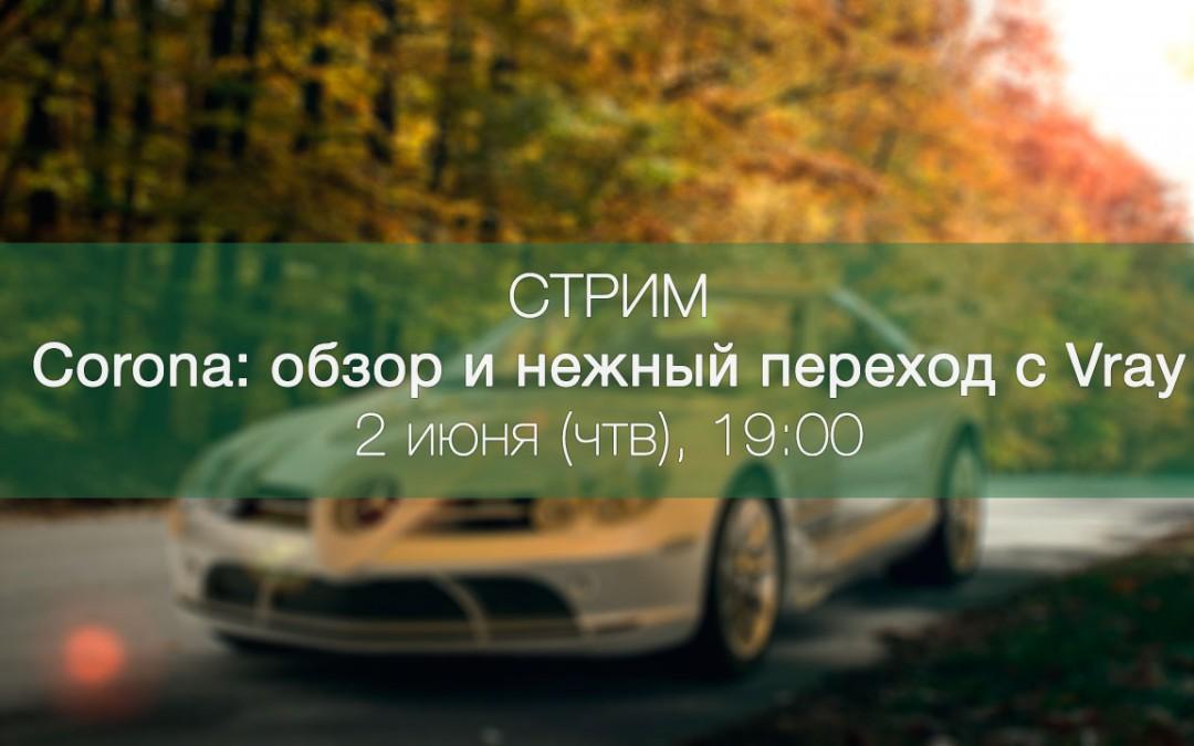 [Бесплатный стрим] Corona: обзор и нежный переход с Vray. 2 июня (чтв), 19:00.