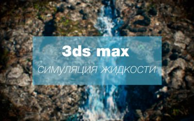[Видеоурок] Симуляция жидкости при помощи 3ds Max Fluids (3ds max 2018).